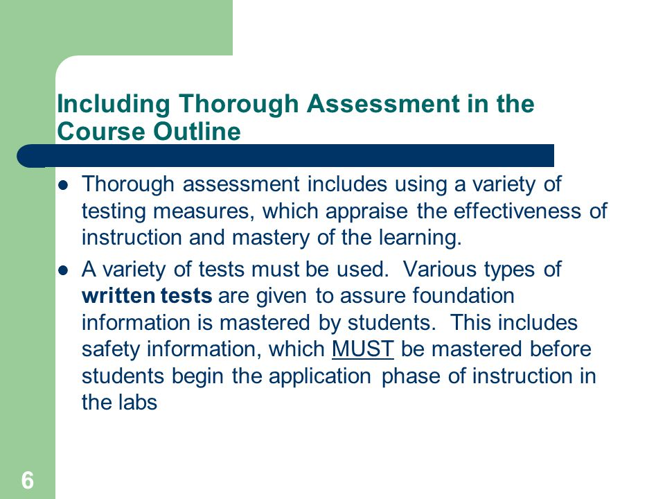 6 Including Thorough Assessment in the Course Outline Thorough assessment includes using a variety of testing measures, which appraise the effectiveness of instruction and mastery of the learning.