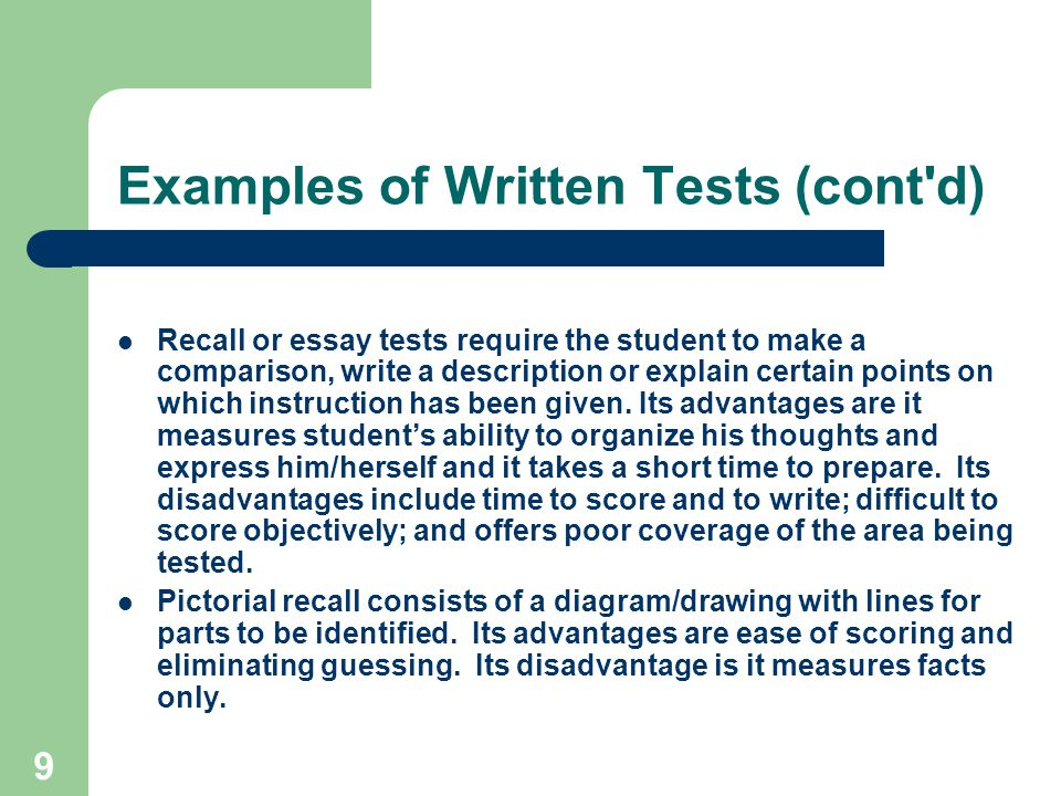 9 Examples of Written Tests (cont d) Recall or essay tests require the student to make a comparison, write a description or explain certain points on which instruction has been given.