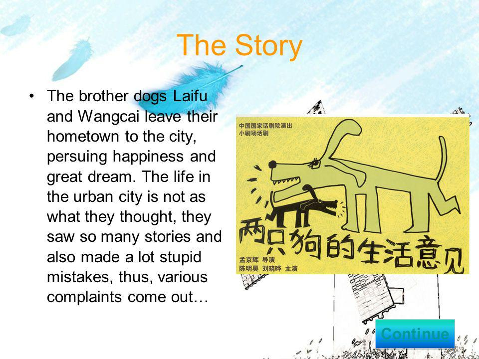 The Story The brother dogs Laifu and Wangcai leave their hometown to the city, persuing happiness and great dream.