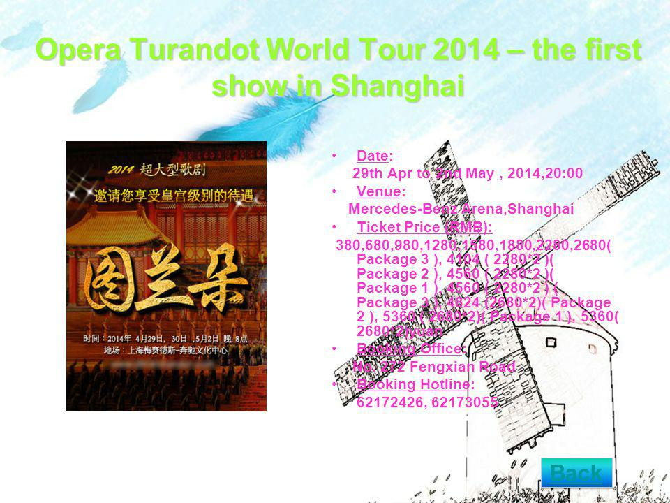 Opera Turandot World Tour 2014 – the first show in Shanghai Date: 29th Apr to 2nd May, 2014,20:00 Venue: Mercedes-Benz Arena,Shanghai Ticket Price (RMB): 380,680,980,1280,1580,1880,2280,2680( Package 3 ), 4104 ( 2280*2 )( Package 2 ), 4560 ( 2280*2 )( Package 1 ), 4560 ( 2280*2 ) ( Package 3 ), 4824 (2680*2)( Package 2 ), 5360 ( 2680*2)( Package 1 ), 5360( 2680*2)yuan Booking Office: No.