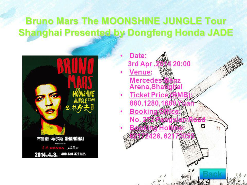 Bruno Mars The MOONSHINE JUNGLE Tour Shanghai Presented by Dongfeng Honda JADE Date: 3rd Apr, :00 Venue: Mercedes-Benz Arena,Shanghai Ticket Price (RMB): 880,1280,1680 Yuan Booking Office: No.