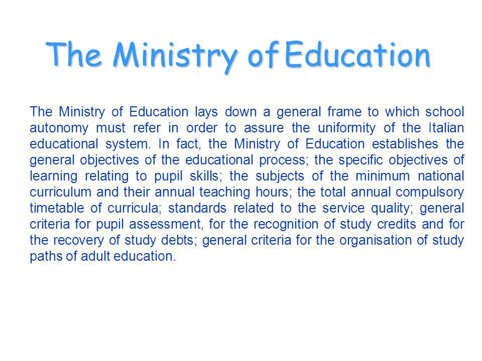 The Ministry of Education lays down a general frame to which school autonomy must refer in order to assure the uniformity of the Italian educational system.