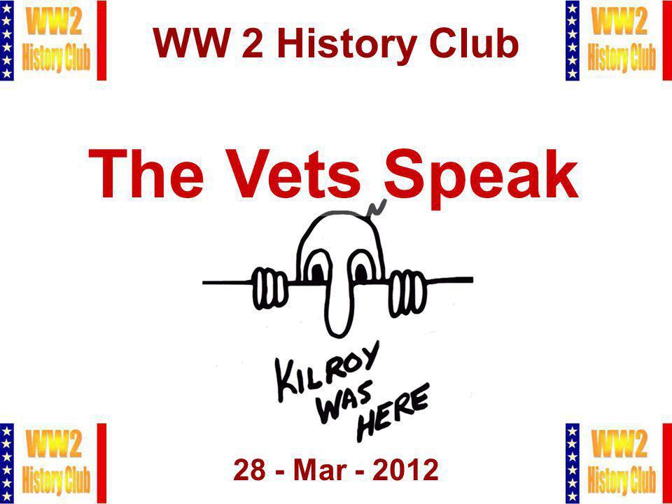 1 WW 2 History Club 28 - Mar - 2012 The Vets Speak