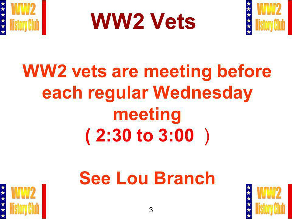 3 WW2 Vets WW2 vets are meeting before each regular Wednesday meeting ( 2:30 to 3:00 ) See Lou Branch