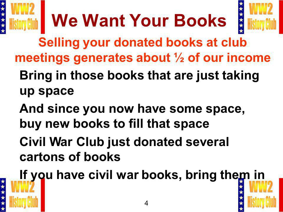 4 We Want Your Books Selling your donated books at club meetings generates about ½ of our income Bring in those books that are just taking up space And since you now have some space, buy new books to fill that space Civil War Club just donated several cartons of books If you have civil war books, bring them in