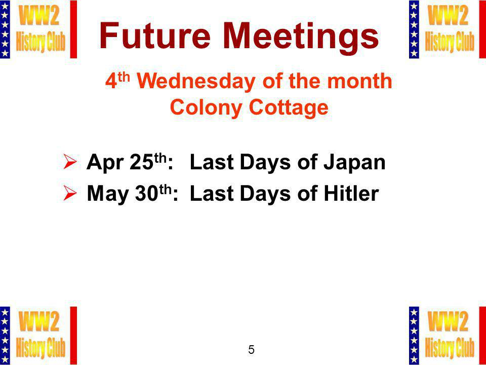 5 Future Meetings 4 th Wednesday of the month Colony Cottage Apr 25 th : Last Days of Japan May 30 th :Last Days of Hitler