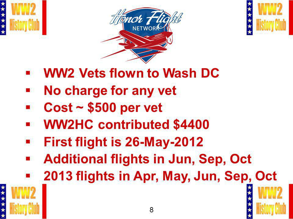 8 WW2 Vets flown to Wash DC No charge for any vet Cost ~ $500 per vet WW2HC contributed $4400 First flight is 26-May-2012 Additional flights in Jun, Sep, Oct 2013 flights in Apr, May, Jun, Sep, Oct