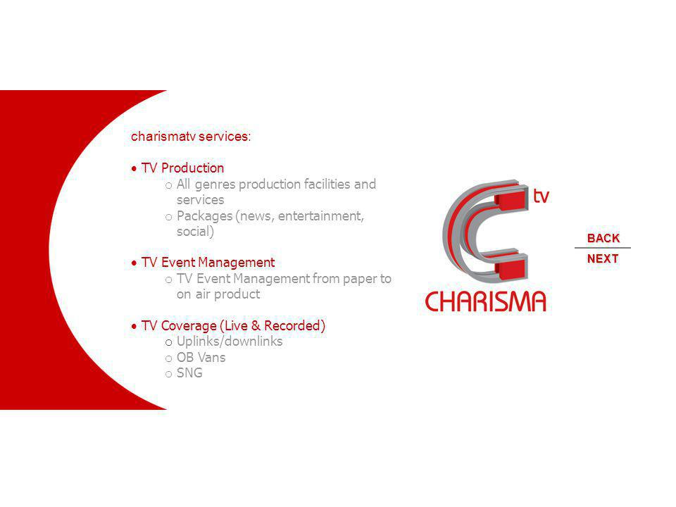 charismatv services: TV Production o All genres production facilities and services o Packages (news, entertainment, social) TV Event Management o TV Event Management from paper to on air product TV Coverage (Live & Recorded) o Uplinks/downlinks o OB Vans o SNG NEXT BACK