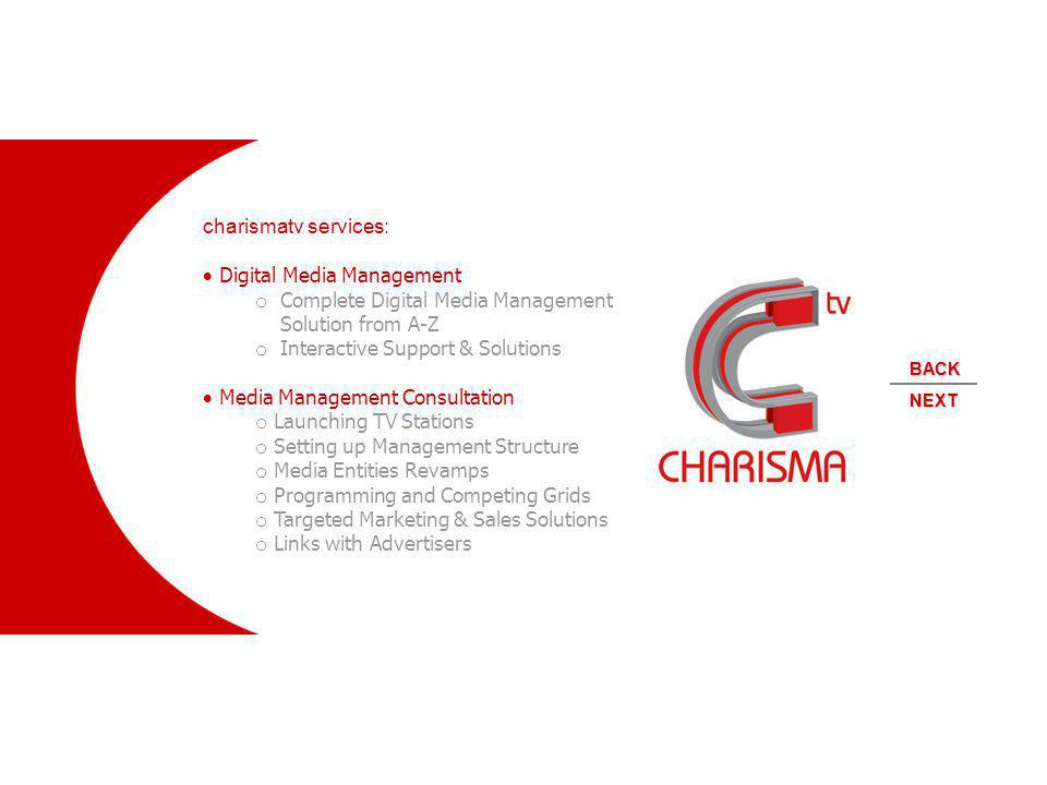 charismatv services: Digital Media Management o Complete Digital Media Management Solution from A-Z o Interactive Support & Solutions Media Management Consultation o Launching TV Stations o Setting up Management Structure o Media Entities Revamps o Programming and Competing Grids o Targeted Marketing & Sales Solutions o Links with Advertisers NEXT BACK