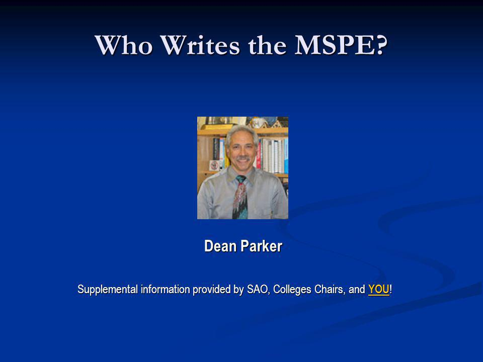 Who Writes the MSPE? Dean Parker Dean Parker Supplemental information provided by SAO, Colleges Chairs, and YOU !