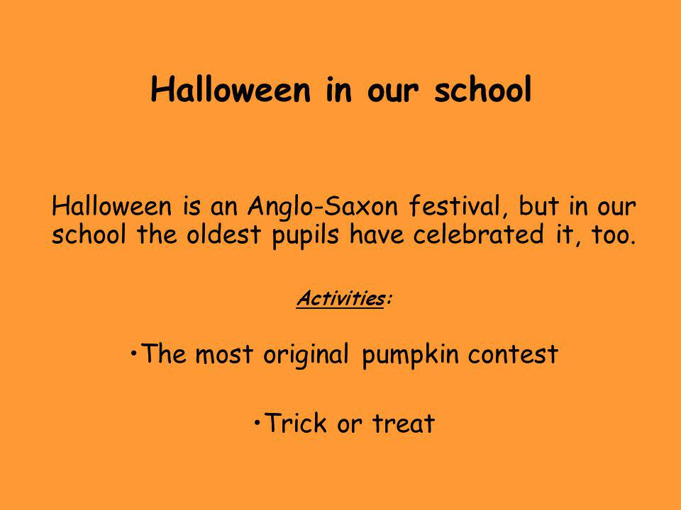 Halloween in our school Halloween is an Anglo-Saxon festival, but in our school the oldest pupils have celebrated it, too.