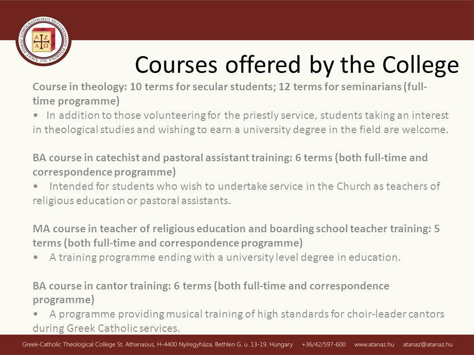 Courses offered by the College Course in theology: 10 terms for secular students; 12 terms for seminarians (full- time programme) In addition to those volunteering for the priestly service, students taking an interest in theological studies and wishing to earn a university degree in the field are welcome.