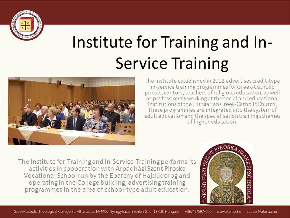 Institute for Training and In- Service Training The Institute established in 2012 advertises credit-type in-service training programmes for Greek-Catholic priests, cantors, teachers of religious education, as well as professionals working at the social and educational institutions of the Hungarian Greek-Catholic Church.