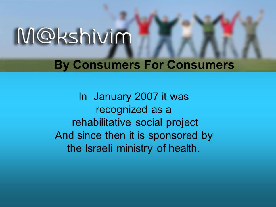 By Consumers For Consumers In January 2007 it was recognized as a rehabilitative social project And since then it is sponsored by the Israeli ministry of health.