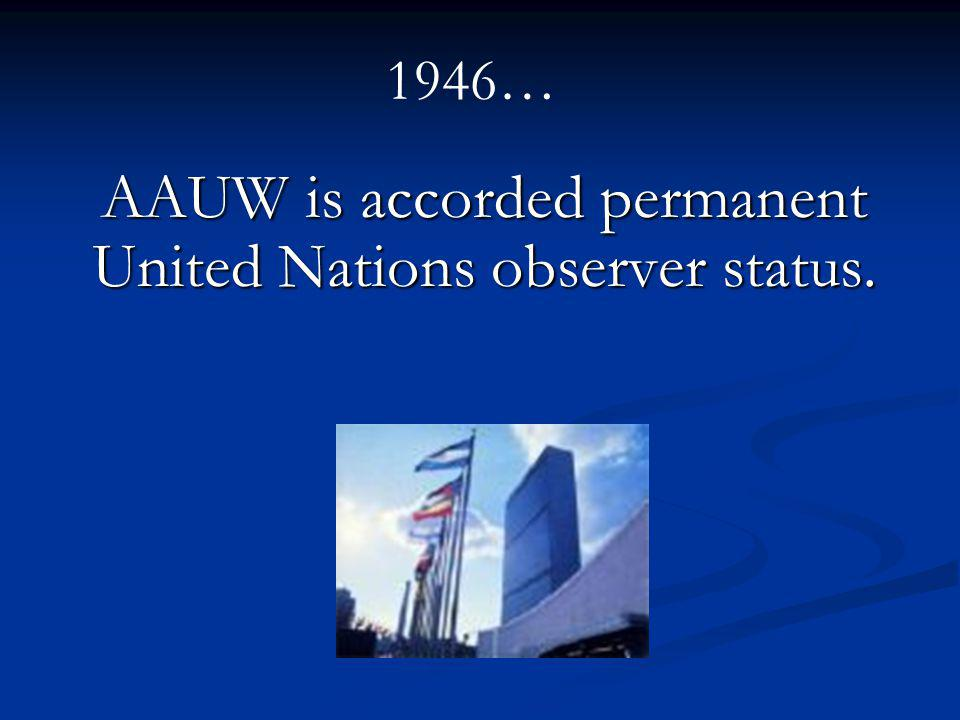 AAUW is accorded permanent United Nations observer status. 1946…