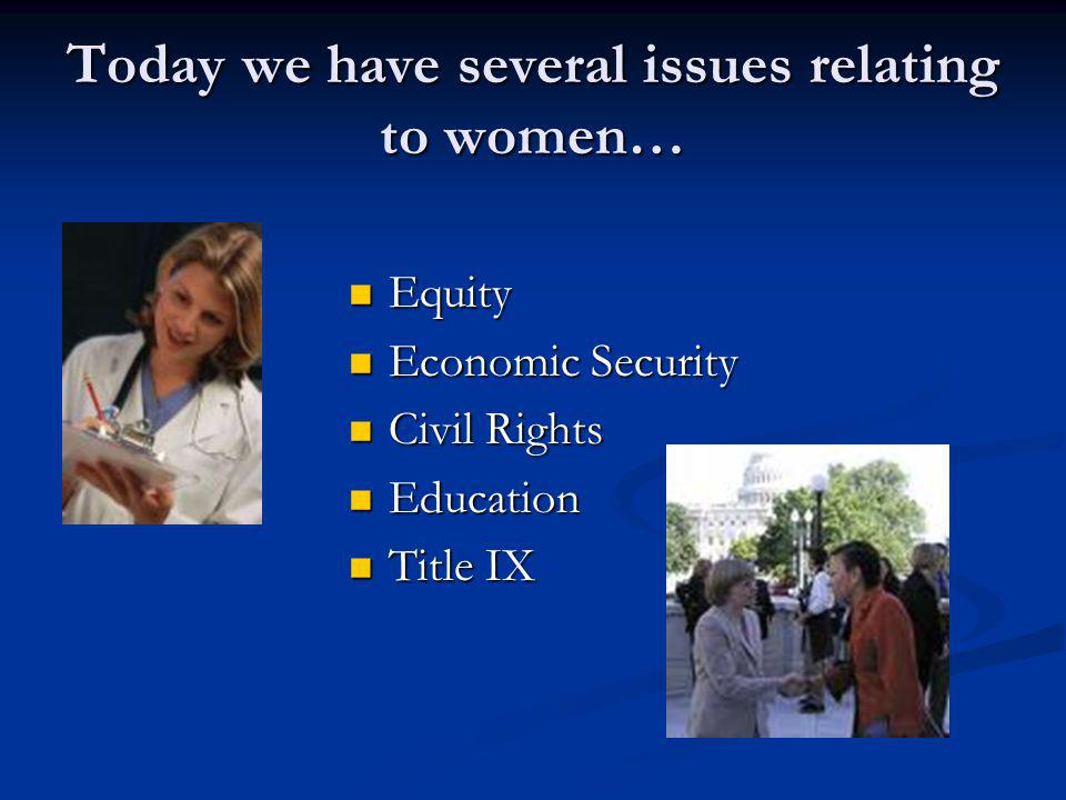 Today we have several issues relating to women… Equity Equity Economic Security Economic Security Civil Rights Civil Rights Education Education Title IX Title IX