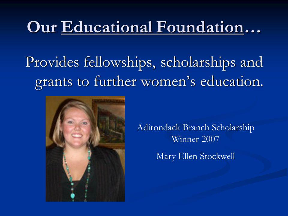 Our Educational Foundation… Provides fellowships, scholarships and grants to further womens education.
