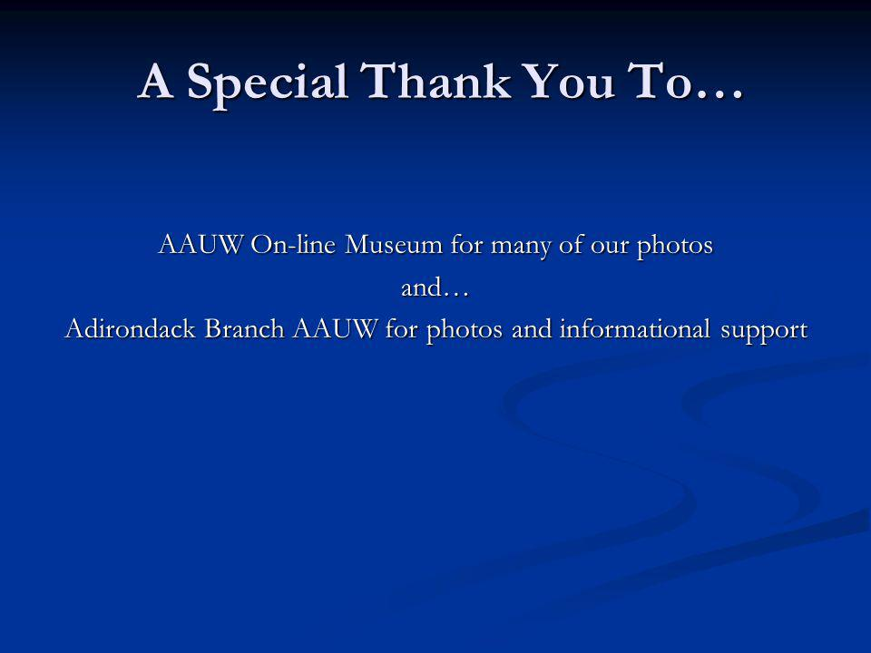 A Special Thank You To… A Special Thank You To… AAUW On-line Museum for many of our photos and… Adirondack Branch AAUW for photos and informational support