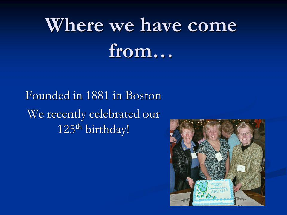 Where we have come from… Founded in 1881 in Boston We recently celebrated our 125 th birthday!