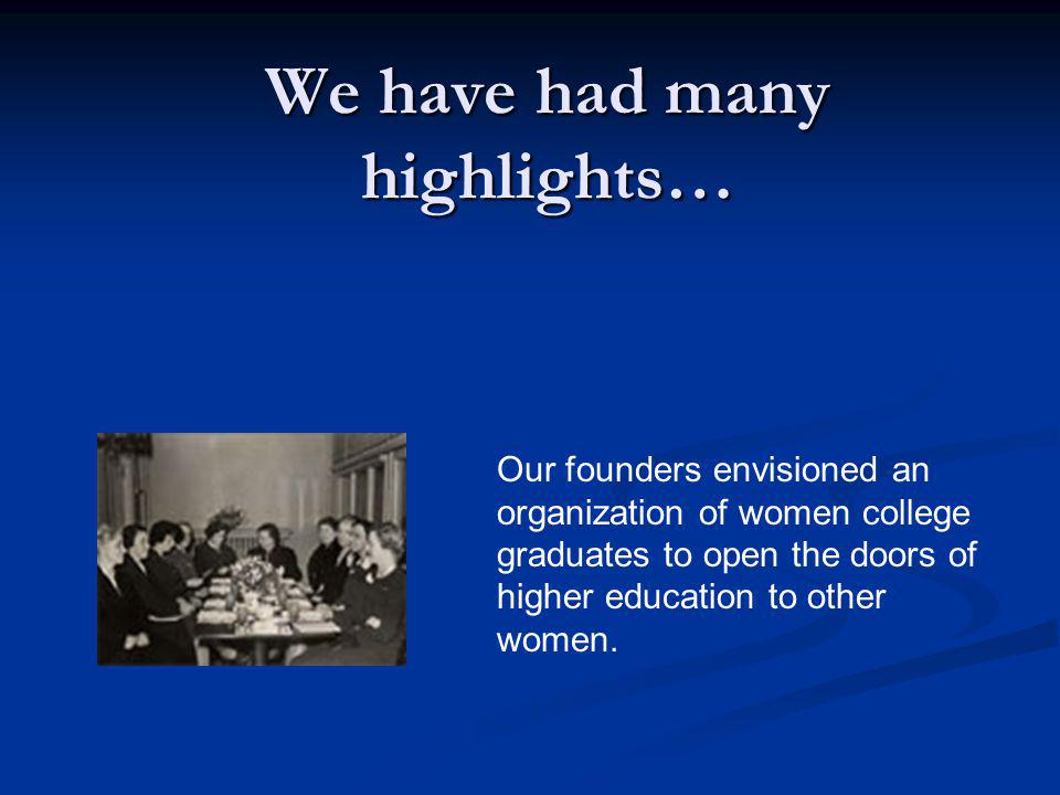 We have had many highlights… Our founders envisioned an organization of women college graduates to open the doors of higher education to other women.