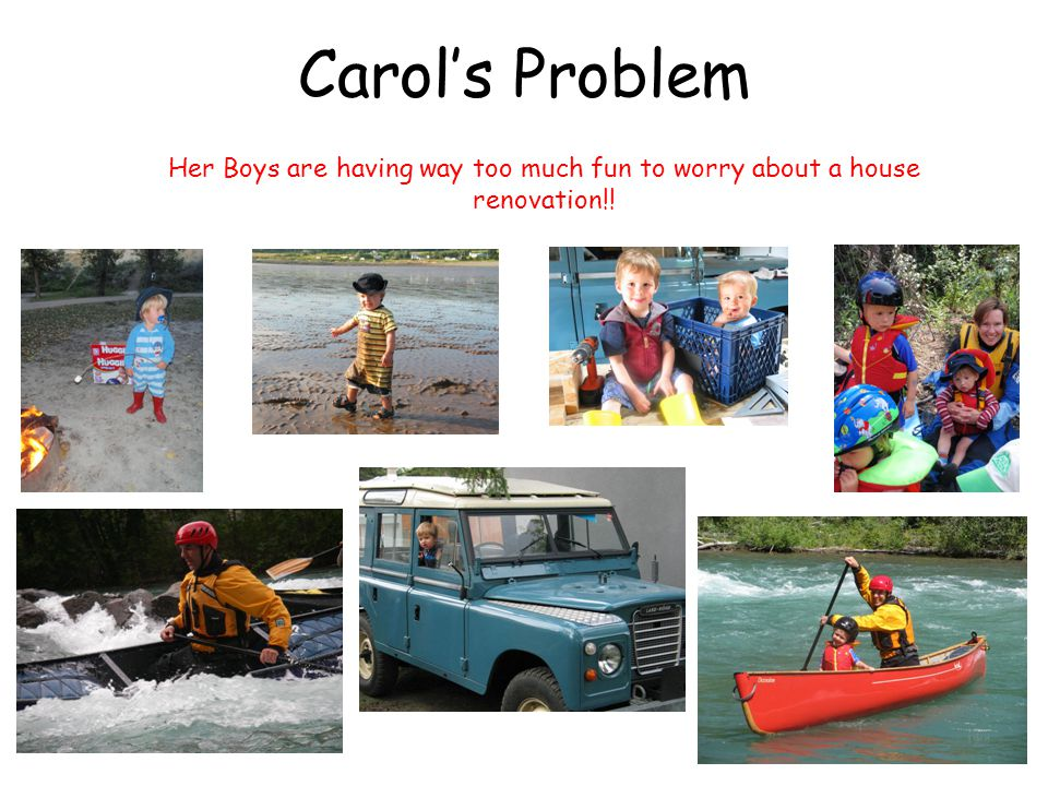 Carols Problem Her Boys are having way too much fun to worry about a house renovation!!