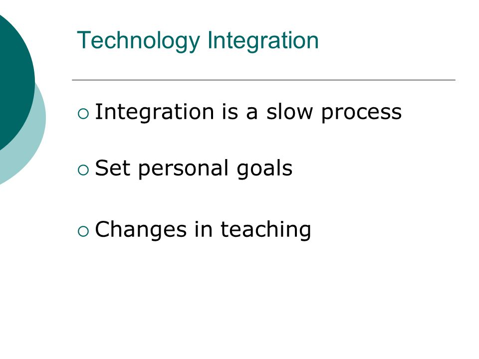 Technology Integration Integration is a slow process Set personal goals Changes in teaching