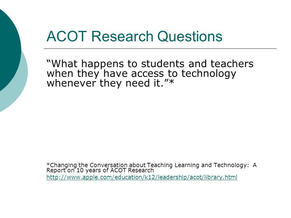 ACOT Research Questions What happens to students and teachers when they have access to technology whenever they need it.* *Changing the Conversation about Teaching Learning and Technology: A Report on 10 years of ACOT Research http://www.apple.com/education/k12/leadership/acot/library.html