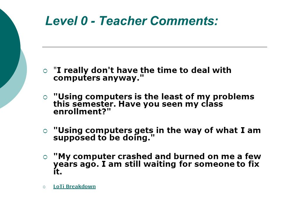 Level 0 - Teacher Comments: I really don t have the time to deal with computers anyway. Using computers is the least of my problems this semester.
