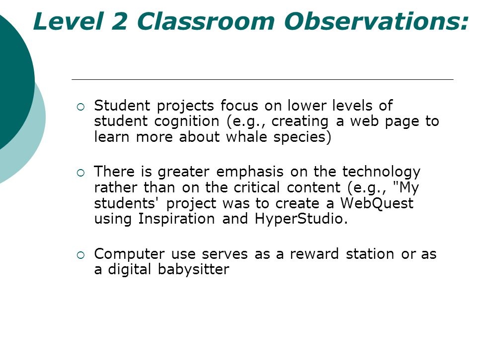 Level 2 Classroom Observations: Student projects focus on lower levels of student cognition (e.g., creating a web page to learn more about whale species) There is greater emphasis on the technology rather than on the critical content (e.g., My students project was to create a WebQuest using Inspiration and HyperStudio.