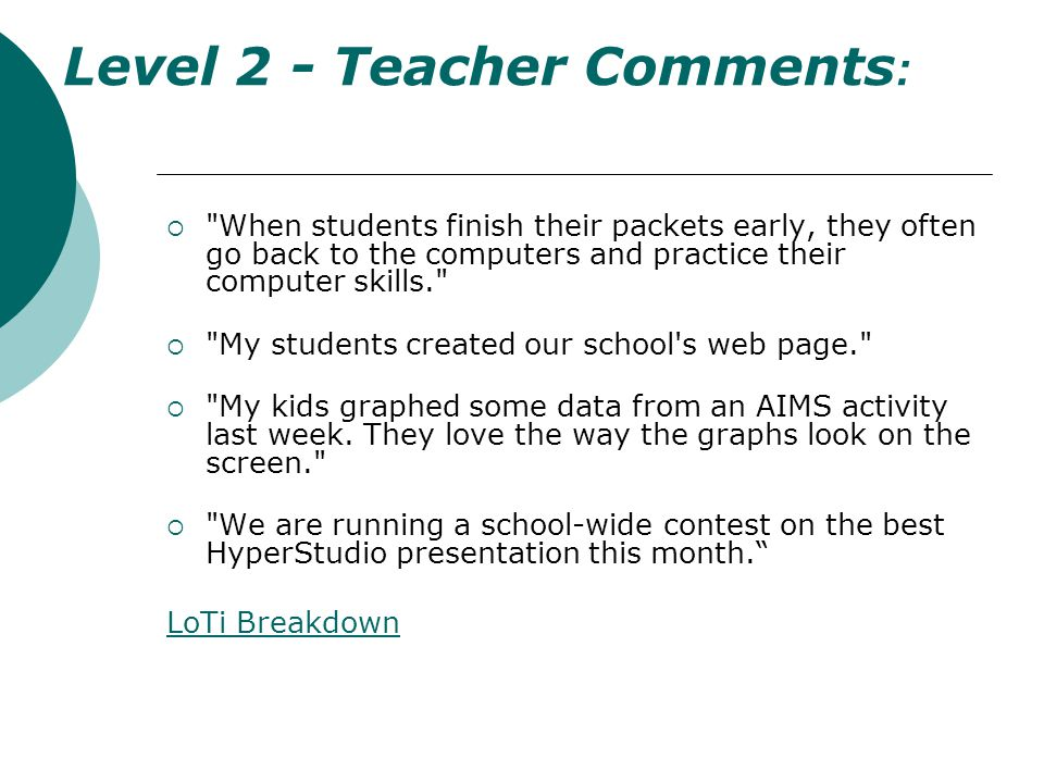Level 2 - Teacher Comments : When students finish their packets early, they often go back to the computers and practice their computer skills. My students created our school s web page. My kids graphed some data from an AIMS activity last week.