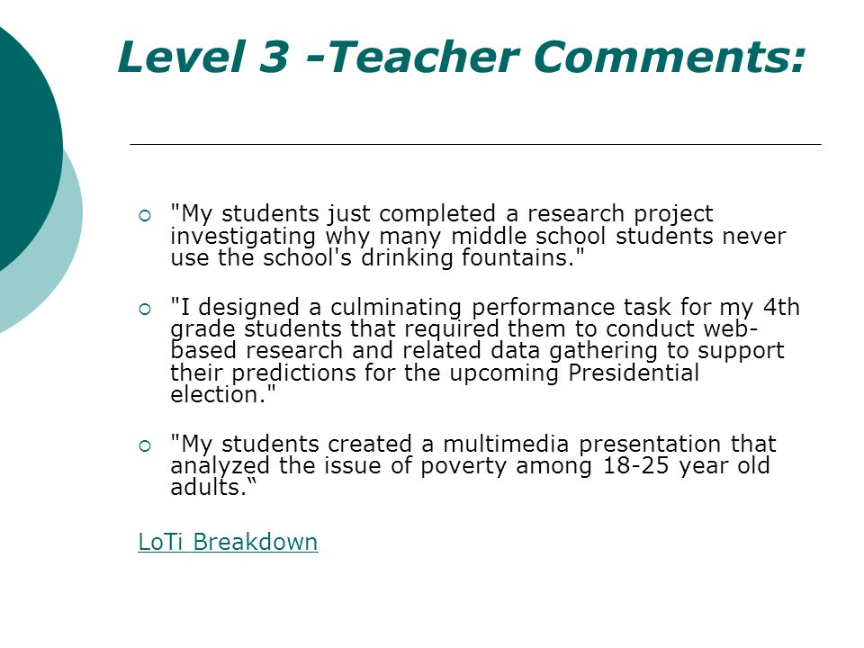 Level 3 -Teacher Comments: My students just completed a research project investigating why many middle school students never use the school s drinking fountains. I designed a culminating performance task for my 4th grade students that required them to conduct web- based research and related data gathering to support their predictions for the upcoming Presidential election. My students created a multimedia presentation that analyzed the issue of poverty among 18-25 year old adults.