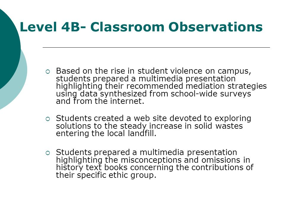 Level 4B- Classroom Observations Based on the rise in student violence on campus, students prepared a multimedia presentation highlighting their recommended mediation strategies using data synthesized from school-wide surveys and from the internet.