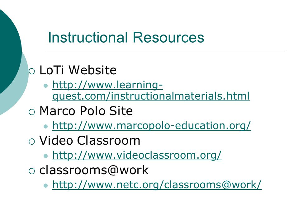 Instructional Resources LoTi Website http://www.learning- quest.com/instructionalmaterials.html http://www.learning- quest.com/instructionalmaterials.html Marco Polo Site http://www.marcopolo-education.org/ Video Classroom http://www.videoclassroom.org/ classrooms@work http://www.netc.org/classrooms@work/