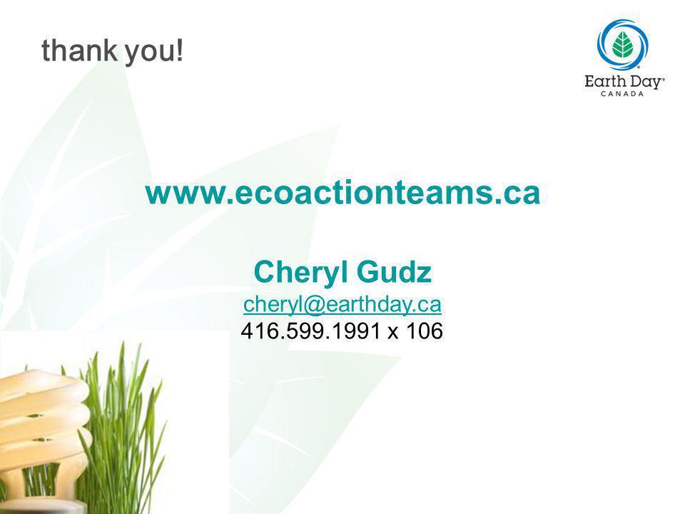 www.ecoactionteams.ca Cheryl Gudz cheryl@earthday.ca 416.599.1991 x 106 thank you!