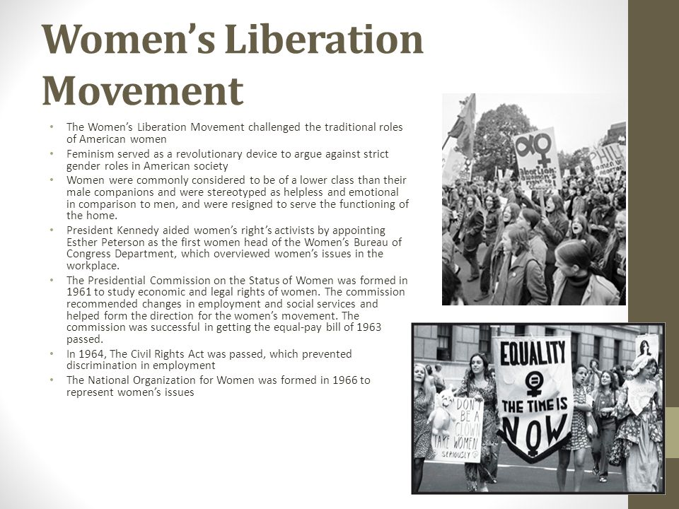 Womens Liberation Movement The Womens Liberation Movement challenged the traditional roles of American women Feminism served as a revolutionary device to argue against strict gender roles in American society Women were commonly considered to be of a lower class than their male companions and were stereotyped as helpless and emotional in comparison to men, and were resigned to serve the functioning of the home.