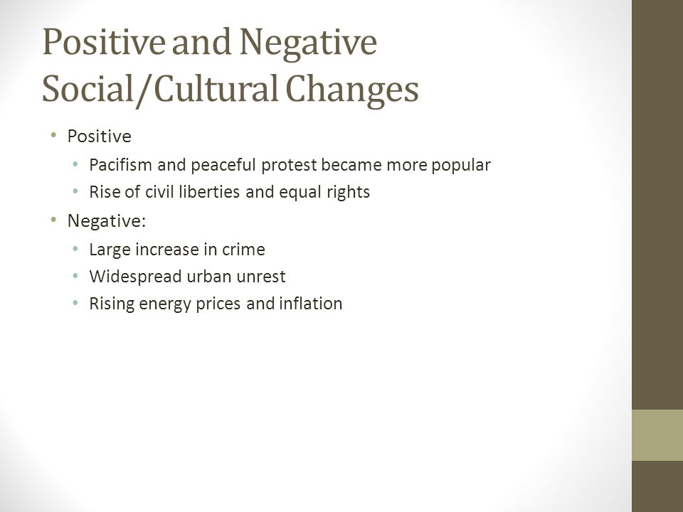 Positive and Negative Social/Cultural Changes Positive Pacifism and peaceful protest became more popular Rise of civil liberties and equal rights Negative: Large increase in crime Widespread urban unrest Rising energy prices and inflation