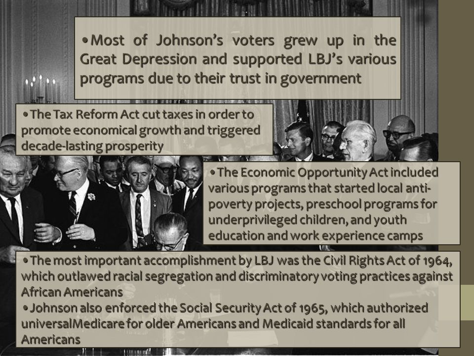 Most of Johnsons voters grew up in the Great Depression and supported LBJs various programs due to their trust in government The Tax Reform Act cut taxes in order to promote economical growth and triggered decade-lasting prosperity The Economic Opportunity Act included various programs that started local anti- poverty projects, preschool programs for underprivileged children, and youth education and work experience camps The most important accomplishment by LBJ was the Civil Rights Act of 1964, which outlawed racial segregation and discriminatory voting practices against African Americans Johnson also enforced the Social Security Act of 1965, which authorized universalMedicare for older Americans and Medicaid standards for all Americans