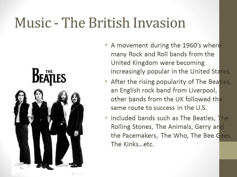 Music - The British Invasion A movement during the 1960s where many Rock and Roll bands from the United Kingdom were becoming increasingly popular in the United States.