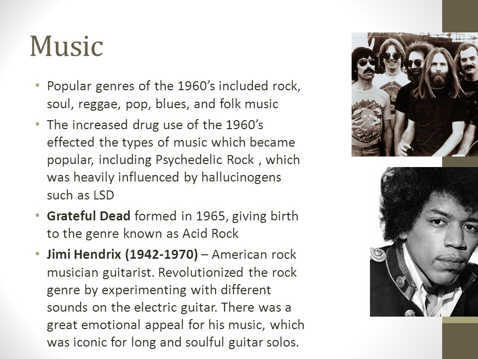 Music Popular genres of the 1960s included rock, soul, reggae, pop, blues, and folk music The increased drug use of the 1960s effected the types of music which became popular, including Psychedelic Rock, which was heavily influenced by hallucinogens such as LSD Grateful Dead formed in 1965, giving birth to the genre known as Acid Rock Jimi Hendrix ( ) – American rock musician guitarist.