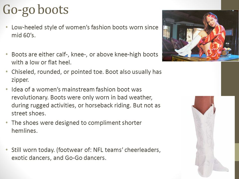 Go-go boots Low-heeled style of womens fashion boots worn since mid 60s.