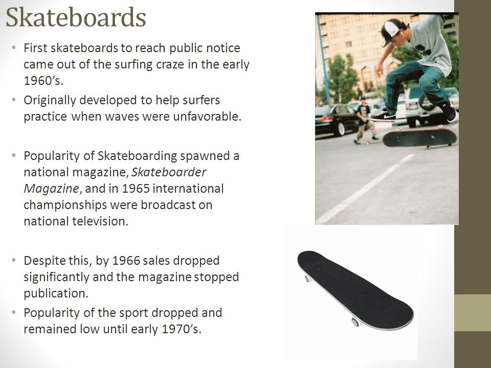 Skateboards First skateboards to reach public notice came out of the surfing craze in the early 1960s.