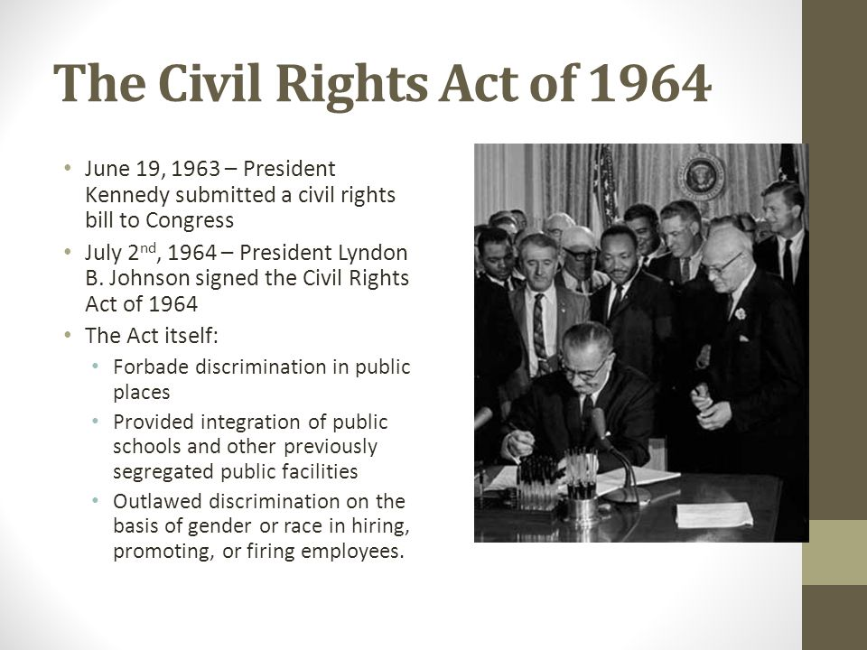 The Civil Rights Act of 1964 June 19, 1963 – President Kennedy submitted a civil rights bill to Congress July 2 nd, 1964 – President Lyndon B.