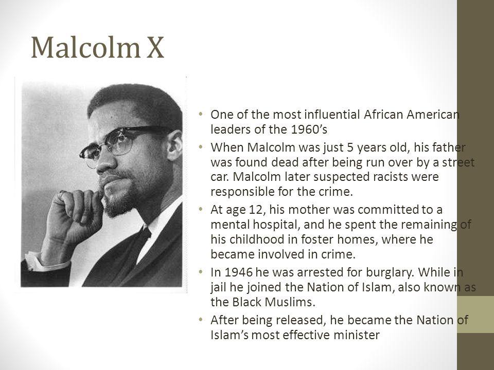 Malcolm X One of the most influential African American leaders of the 1960s When Malcolm was just 5 years old, his father was found dead after being run over by a street car.
