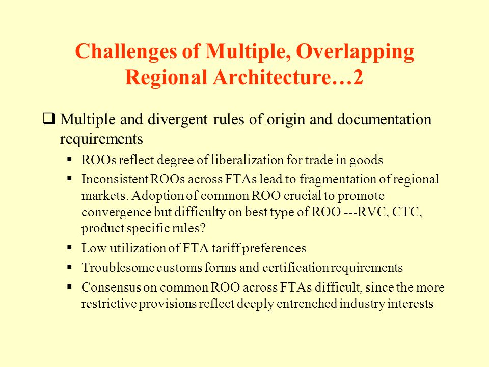 Challenges of Multiple, Overlapping Regional Architecture…2 Multiple and divergent rules of origin and documentation requirements ROOs reflect degree of liberalization for trade in goods Inconsistent ROOs across FTAs lead to fragmentation of regional markets.