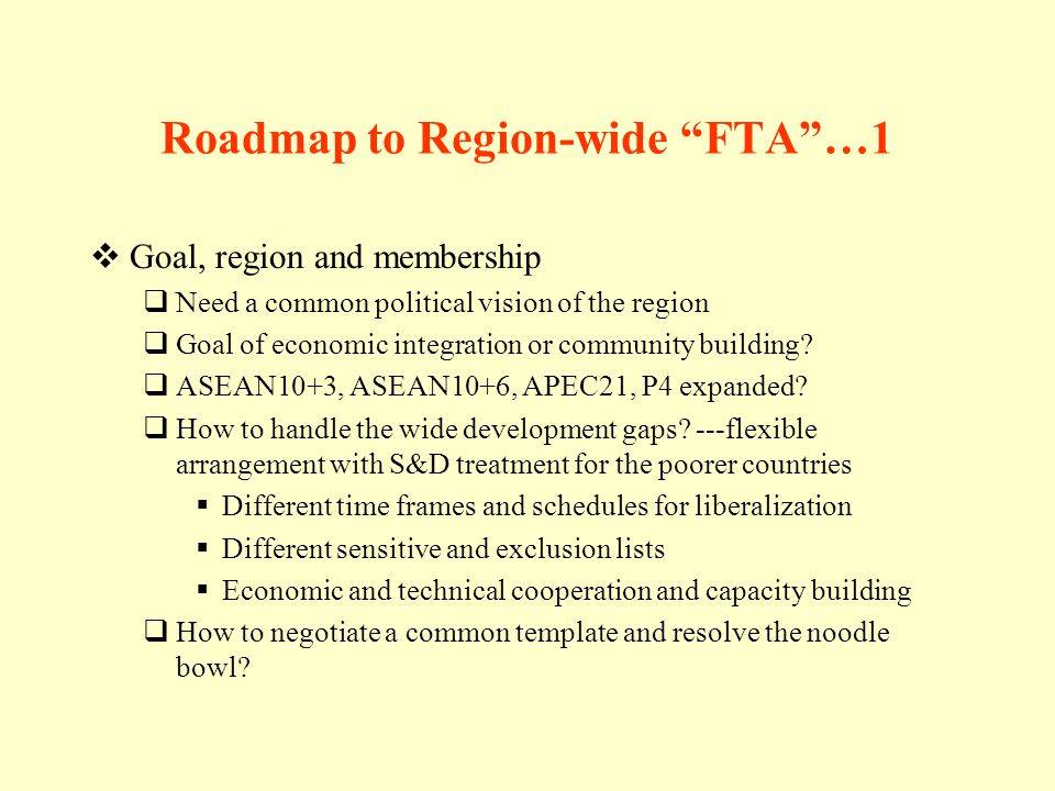 Roadmap to Region-wide FTA…1 Goal, region and membership Need a common political vision of the region Goal of economic integration or community building.