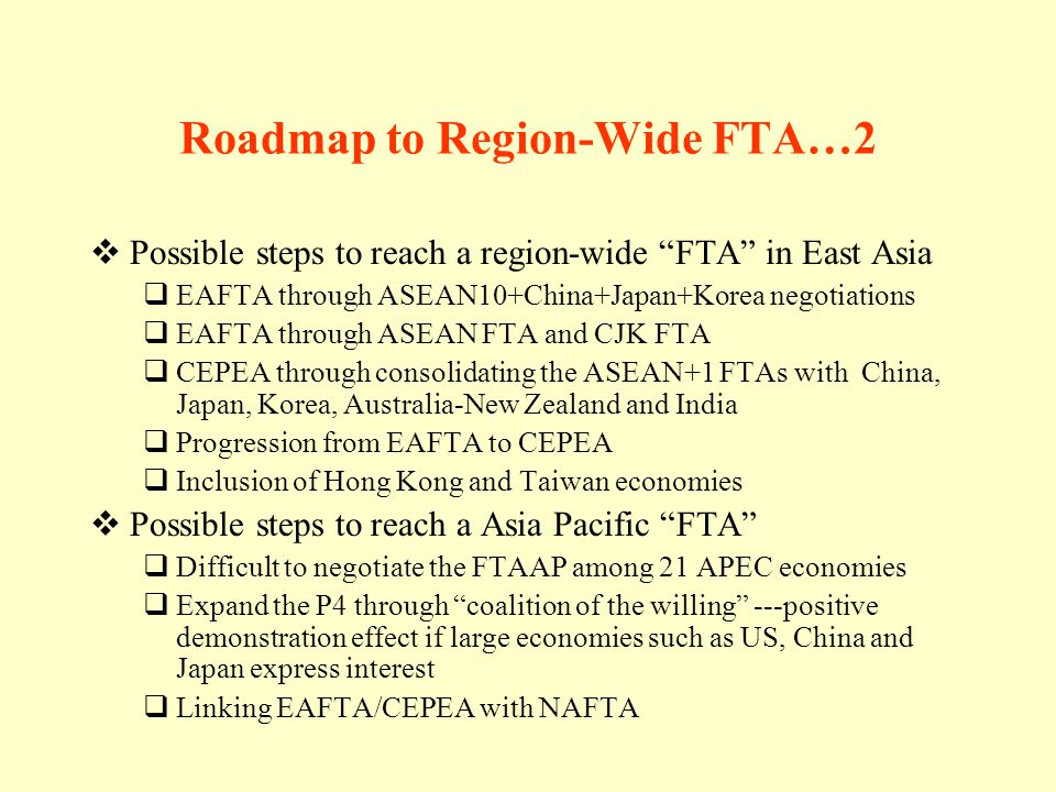 Roadmap to Region-Wide FTA…2 Possible steps to reach a region-wide FTA in East Asia EAFTA through ASEAN10+China+Japan+Korea negotiations EAFTA through ASEAN FTA and CJK FTA CEPEA through consolidating the ASEAN+1 FTAs with China, Japan, Korea, Australia-New Zealand and India Progression from EAFTA to CEPEA Inclusion of Hong Kong and Taiwan economies Possible steps to reach a Asia Pacific FTA Difficult to negotiate the FTAAP among 21 APEC economies Expand the P4 through coalition of the willing ---positive demonstration effect if large economies such as US, China and Japan express interest Linking EAFTA/CEPEA with NAFTA