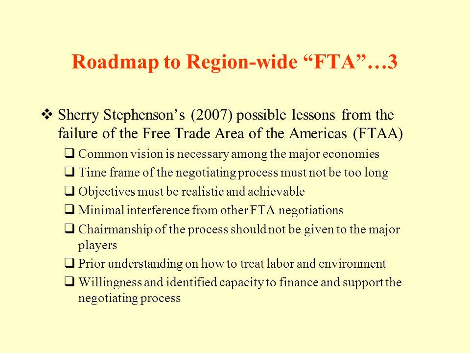 Roadmap to Region-wide FTA…3 Sherry Stephensons (2007) possible lessons from the failure of the Free Trade Area of the Americas (FTAA) Common vision is necessary among the major economies Time frame of the negotiating process must not be too long Objectives must be realistic and achievable Minimal interference from other FTA negotiations Chairmanship of the process should not be given to the major players Prior understanding on how to treat labor and environment Willingness and identified capacity to finance and support the negotiating process