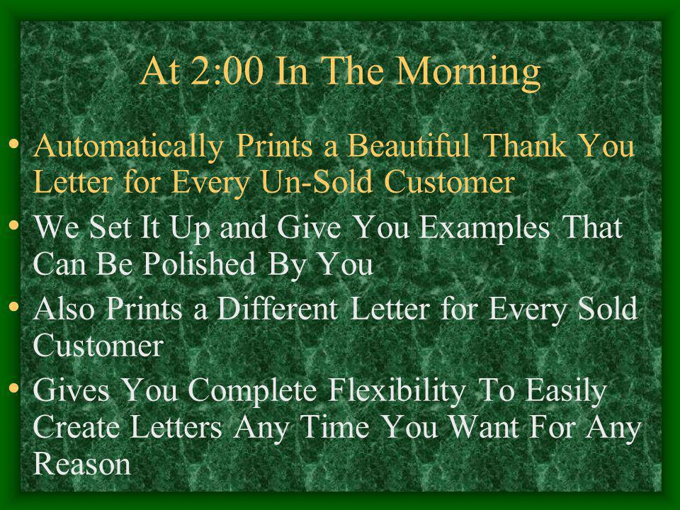 At 2:00 In The Morning Automatically Prints a Beautiful Thank You Letter for Every Un-Sold Customer We Set It Up and Give You Examples That Can Be Polished By You Also Prints a Different Letter for Every Sold Customer Gives You Complete Flexibility To Easily Create Letters Any Time You Want For Any Reason