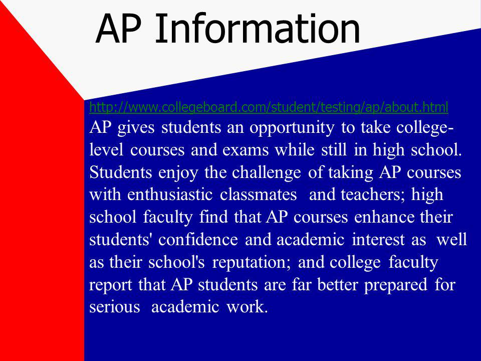 AP Information   AP gives students an opportunity to take college- level courses and exams while still in high school.