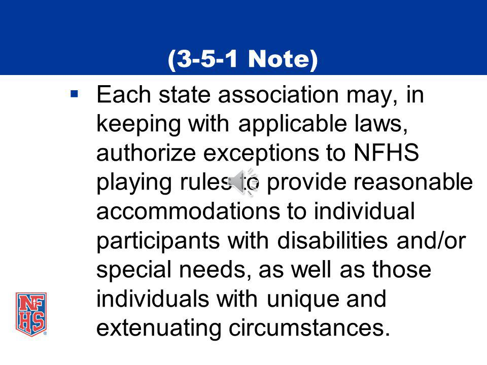 (3-5-1 Note) Each state association may, in keeping with applicable laws, authorize exceptions to NFHS playing rules to provide reasonable accommodations to individual participants with disabilities and/or special needs, as well as those individuals with unique and extenuating circumstances.